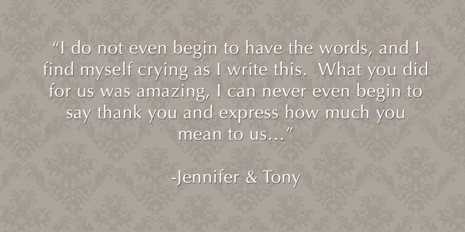 "Review from wedding photography client - ""I do not even begin to have the words and I find myself crying as I write this. What you did for us was amazing, there are no words to express how much you mean to us. I can never even begin to say thank you…"" -Jennifer & Tony"