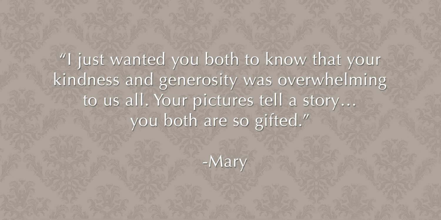 "Review from wedding client - ""I just wanted you both to know that your kindness and generosity was overwhelming to us all. Your pictures tell a story…you both are so gifted.""   -Mary (Mother of the Bride)"