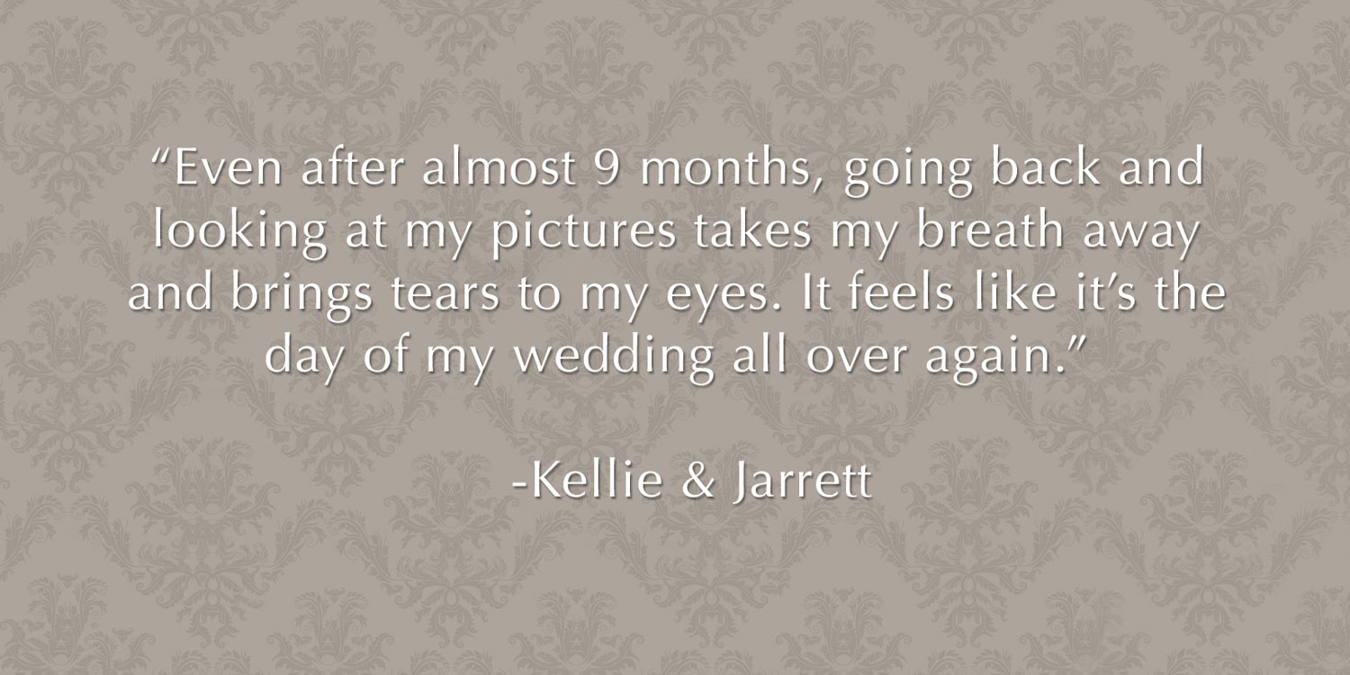 "Review from bride and groom - ""Even after almost 9 months, going back and looking at my pictures takes my breath away and brings tears to my eyes. It feels like it's the day of my wedding all over again"" -Kellie & Jarrett"