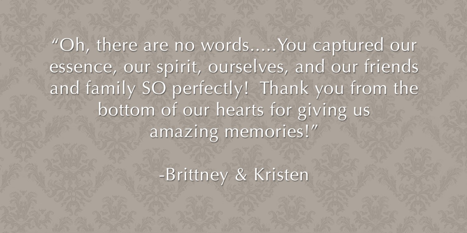 "Review from newlyweds - ""Oh, there are no words.....You captured our essence, our spirit, ourselves, and our friends and family SO perfectly!  Thank you from the bottom of our hearts for giving us some amazing memories!"" -Brittney & Kristen"