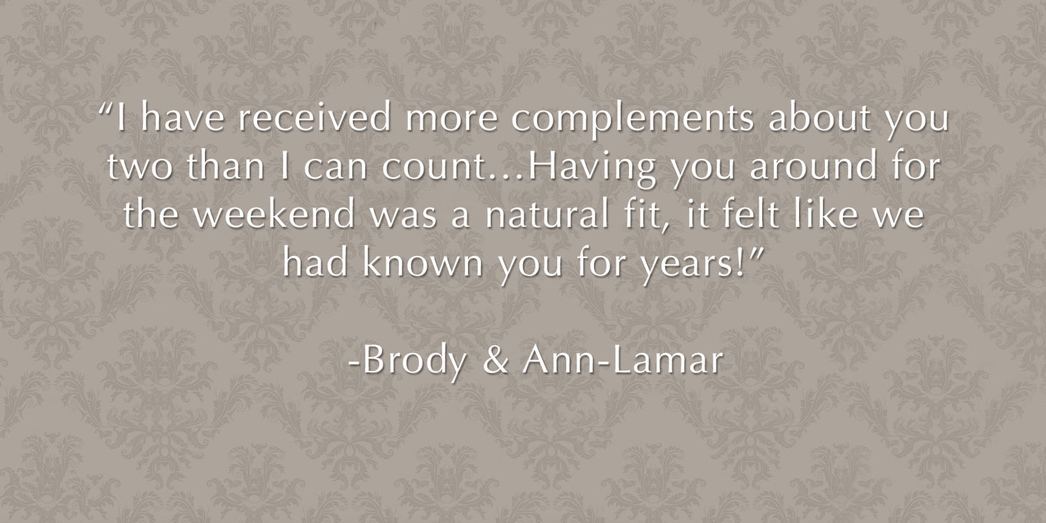 "Review from wedding clients - ""I have received more complements about you two than I can count…Having you around for the weekend was a natural fit, it felt like we had known you for years!"" -Brody & Ann-Lamar"